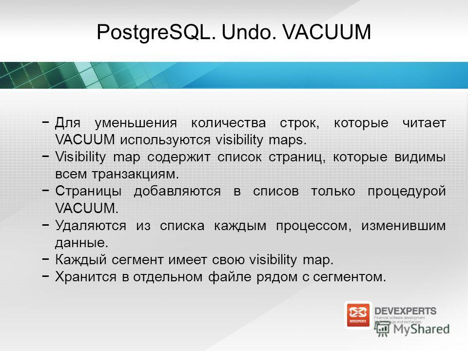 PostgreSQL. Undo. VACUUM Для уменьшения количества строк, которые читает VACUUM используются visibility maps. Visibility map содержит список страниц, которые видимы всем транзакциям. Страницы добавляются в списов только процедурой VACUUM. Удаляются и