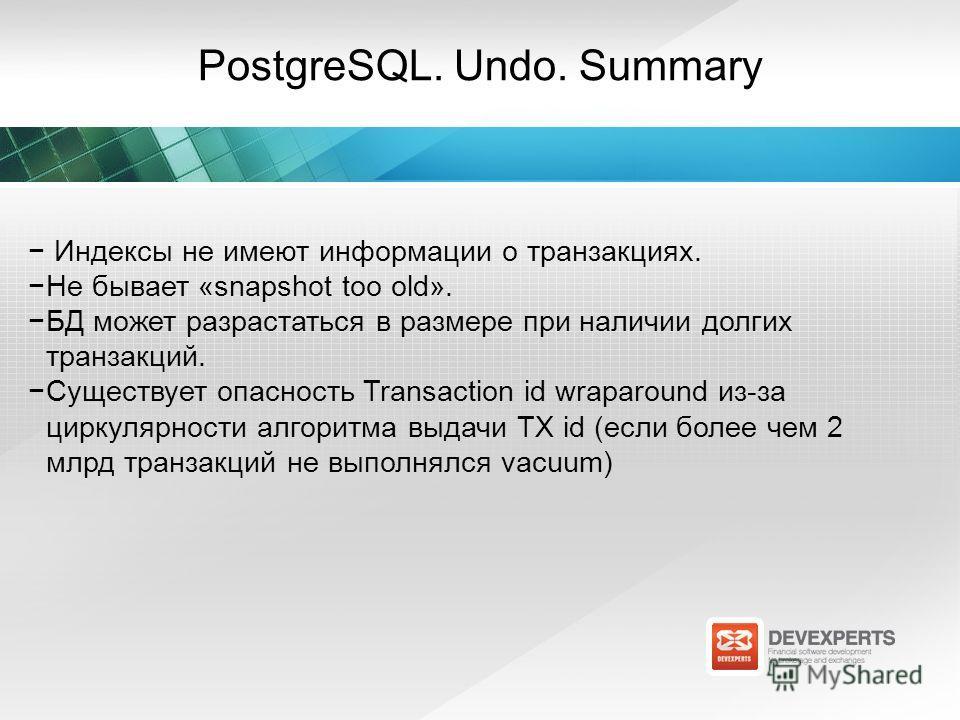 PostgreSQL. Undo. Summary Индексы не имеют информации о транзакциях. Не бывает «snapshot too old». БД может разрастаться в размере при наличии долгих транзакций. Существует опасность Transaction id wraparound из-за циркулярности алгоритма выдачи TX i