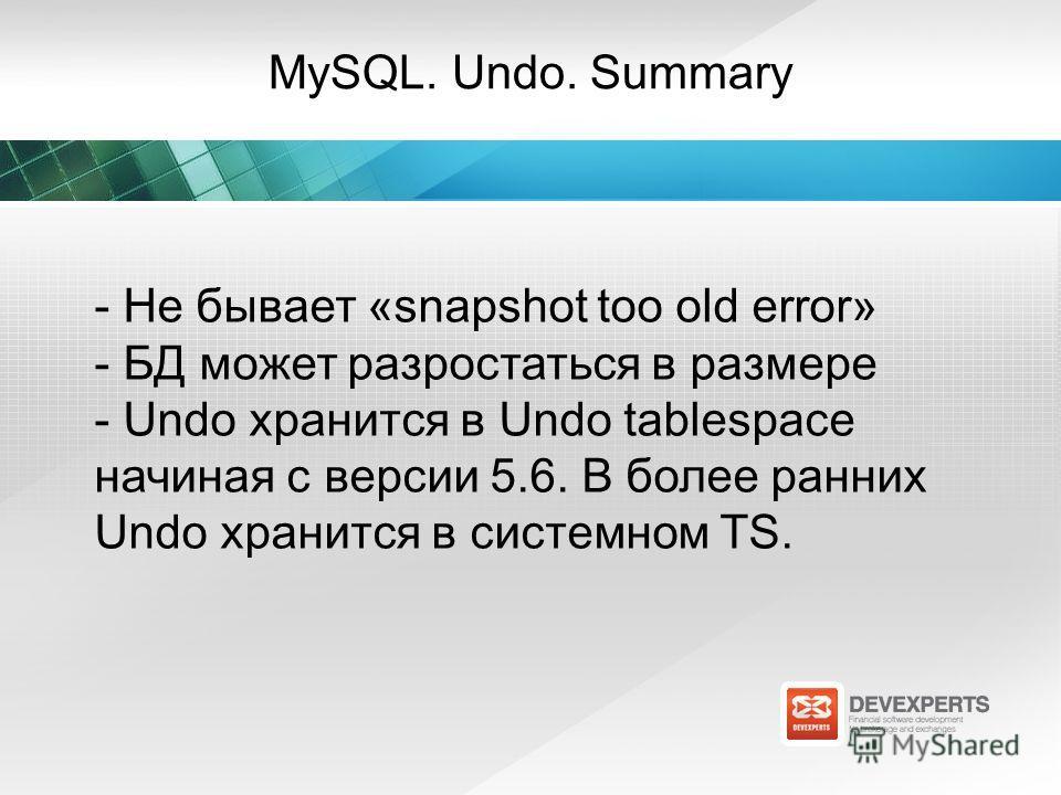 MySQL. Undo. Summary - Не бывает «snapshot too old error» - БД может разростаться в размере - Undo хранится в Undo tablespace начиная с версии 5.6. В более ранних Undo хранится в системном TS.