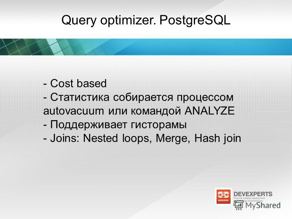 Query optimizer. PostgreSQL - Cost based - Статистика собирается процессом autovacuum или командой ANALYZE - Поддерживает гисторамы - Joins: Nested loops, Merge, Hash join