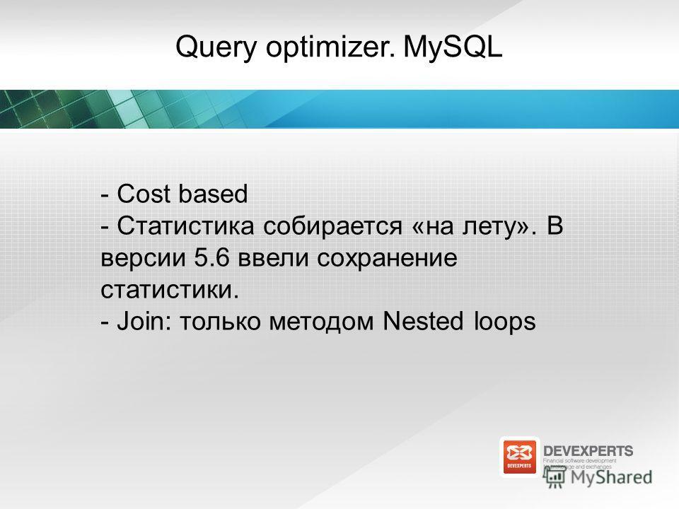 Query optimizer. MySQL - Cost based - Статистика собирается «на лету». В версии 5.6 ввели сохранение статистики. - Join: только методом Nested loops