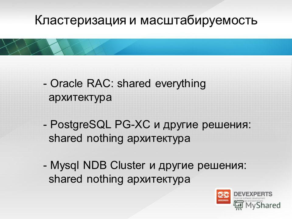 Кластеризация и масштабируемость - Oracle RAC: shared everything архитектура - PostgreSQL PG-XC и другие решения: shared nothing архитектура - Mysql NDB Cluster и другие решения: shared nothing архитектура