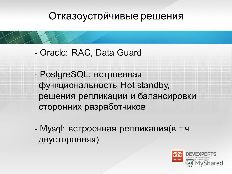 Отказоустойчивые решения - Oracle: RAC, Data Guard - PostgreSQL: встроенная функциональность Hot standby, решения репликации и балансировки сторонних разработчиков - Mysql: встроенная репликация(в т.ч двусторонняя)
