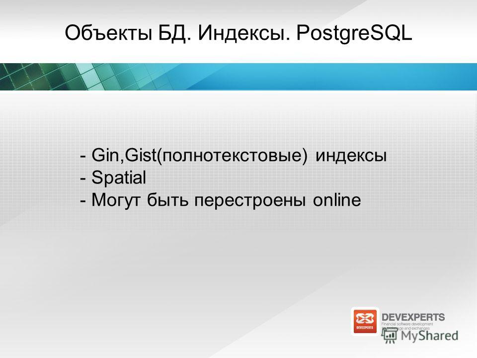 Объекты БД. Индексы. PostgreSQL - Gin,Gist(полнотекстовые) индексы - Spatial - Могут быть перестроены online