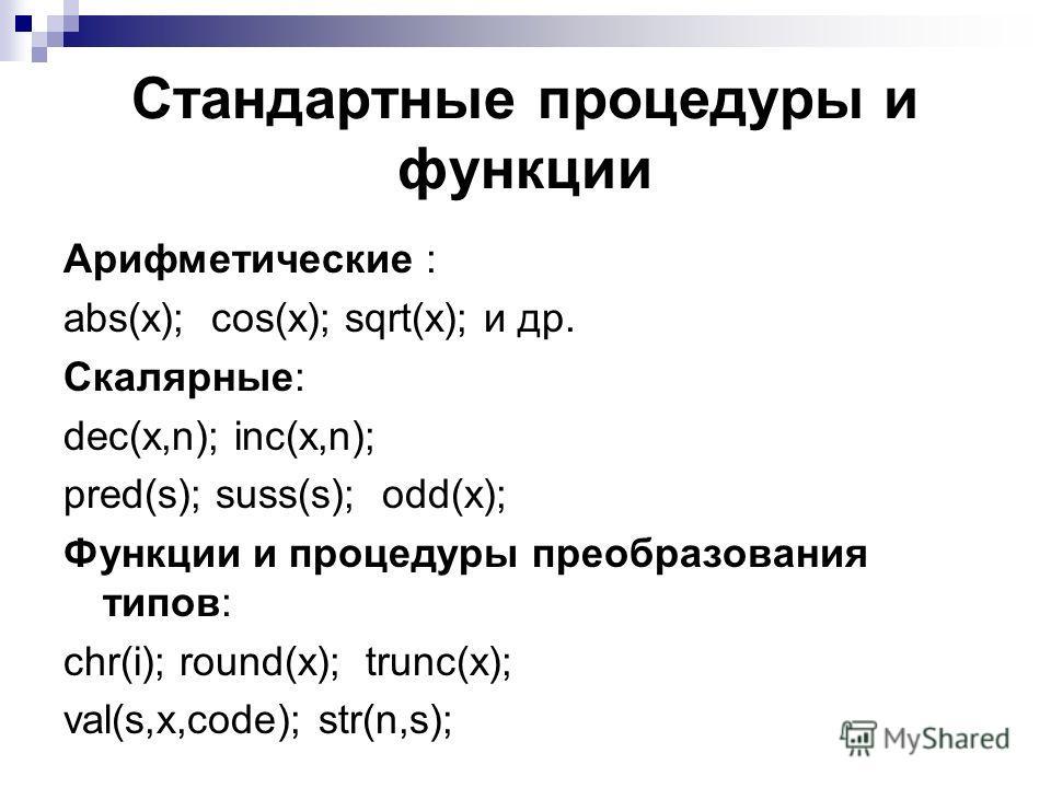 Арифметические : abs(x); cos(x); sqrt(x); и др. Скалярные: dec(x,n); inc(x,n); pred(s); suss(s); odd(x); Функции и процедуры преобразования типов: chr(i); round(x); trunc(x); val(s,x,code); str(n,s); Стандартные процедуры и функции