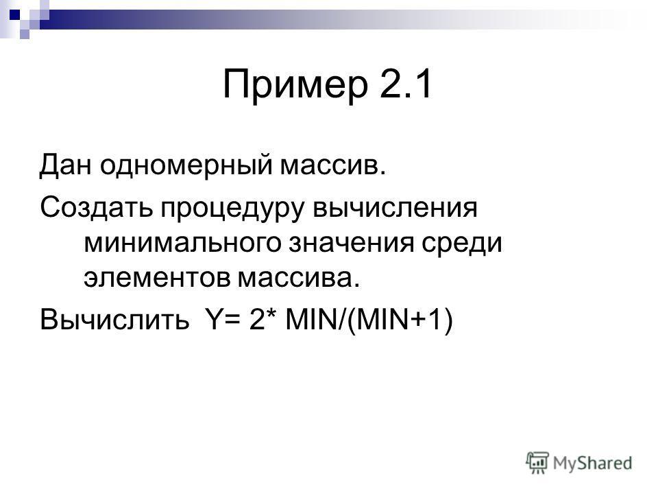 Пример 2.1 Дан одномерный массив. Создать процедуру вычисления минимального значения среди элементов массива. Вычислить Y= 2* MIN/(MIN+1)
