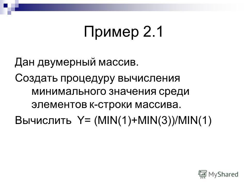 Пример 2.1 Дан двумерный массив. Создать процедуру вычисления минимального значения среди элементов к-строки массива. Вычислить Y= (MIN(1)+MIN(3))/MIN(1)