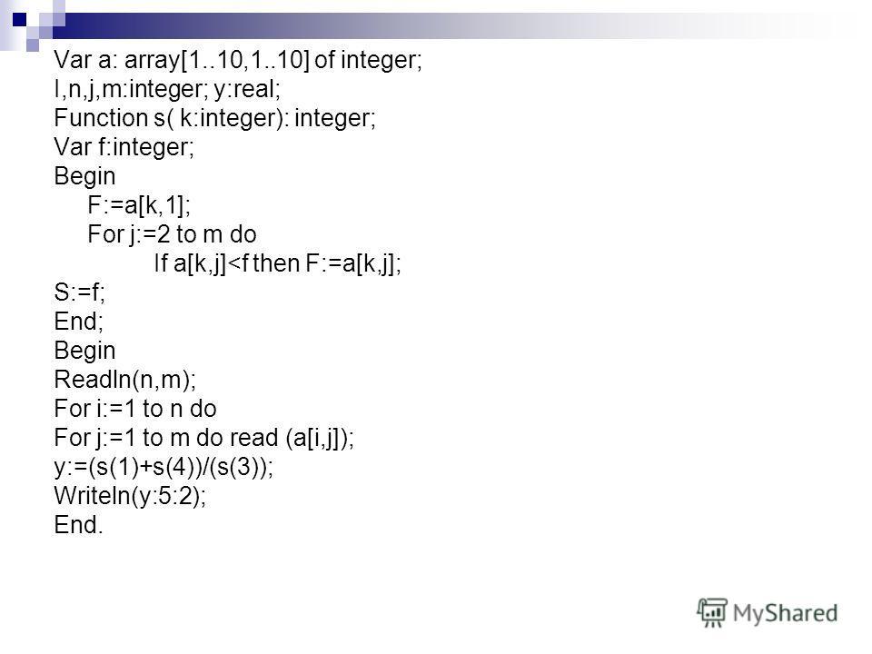 Var a: array[1..10,1..10] of integer; I,n,j,m:integer; y:real; Function s( k:integer): integer; Var f:integer; Begin F:=a[k,1]; For j:=2 to m do If a[k,j]