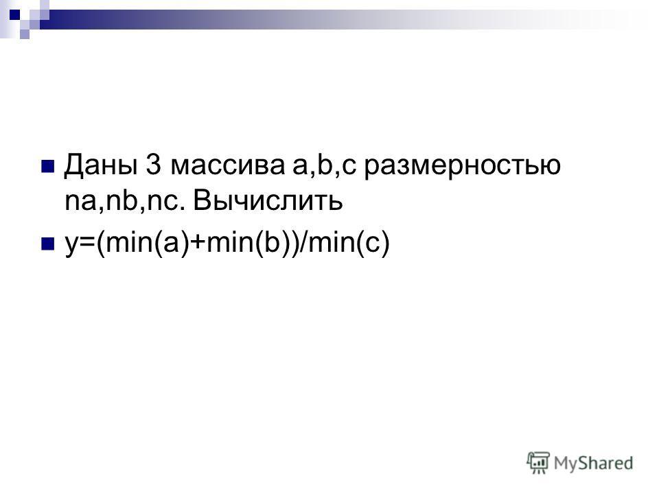 Даны 3 массива a,b,c размерностью na,nb,nc. Вычислить y=(min(a)+min(b))/min(c)