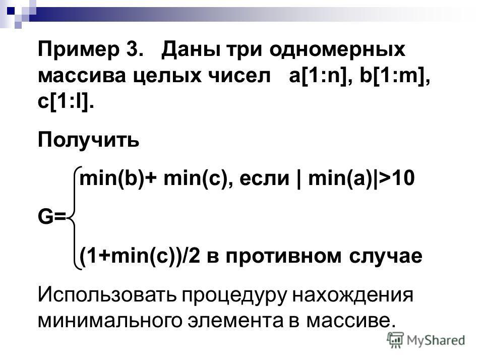 Пример 3. Даны три одномерных массива целых чисел a[1:n], b[1:m], c[1:l]. Получить min(b)+ min(c), если | min(a)|>10 G= (1+min(c))/2 в противном случае Использовать процедуру нахождения минимального элемента в массиве.