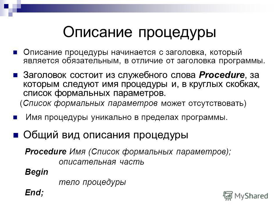 Описание процедуры Описание процедуры начинается с заголовка, который является обязательным, в отличие от заголовка программы. Заголовок состоит из служебного слова Procedure, за которым следуют имя процедуры и, в круглых скобках, список формальных п