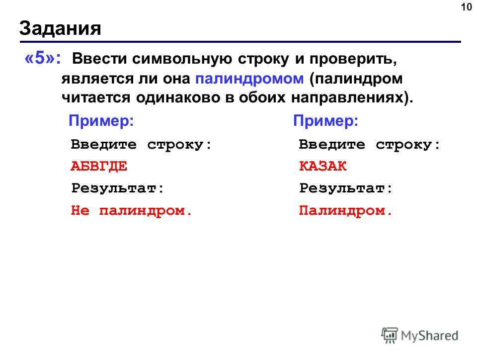 Задания 10 «5»: Ввести символьную строку и проверить, является ли она палиндромом (палиндром читается одинаково в обоих направлениях). Пример: Пример: Введите строку: Введите строку: АБВГДЕ КАЗАК Результат: Результат: Не палиндром. Палиндром.