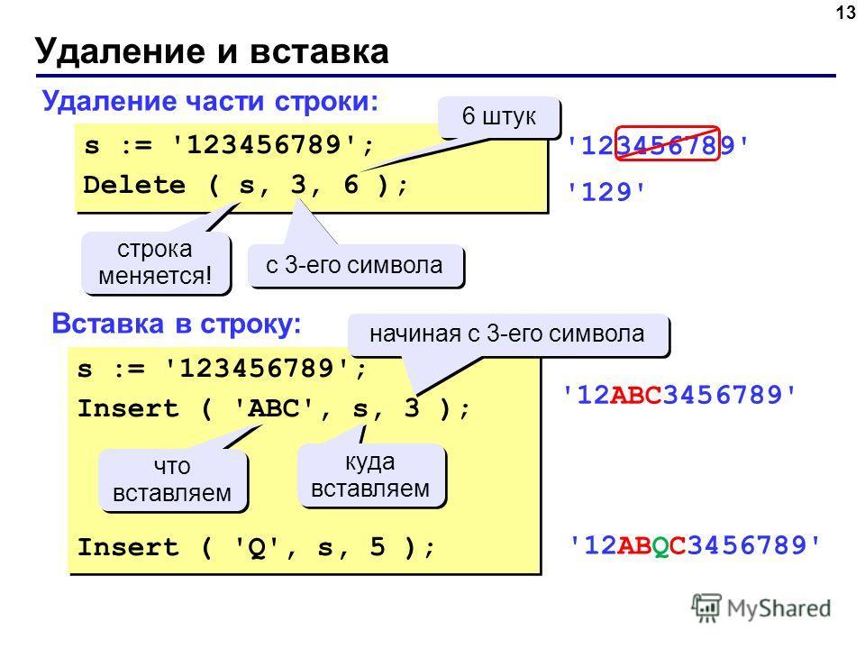 Удаление и вставка 13 Удаление части строки: Вставка в строку: s := '123456789'; Delete ( s, 3, 6 ); s := '123456789'; Delete ( s, 3, 6 ); с 3-его символа 6 штук строка меняется! строка меняется! '123456789' '129' s := '123456789'; Insert ( 'ABC', s,