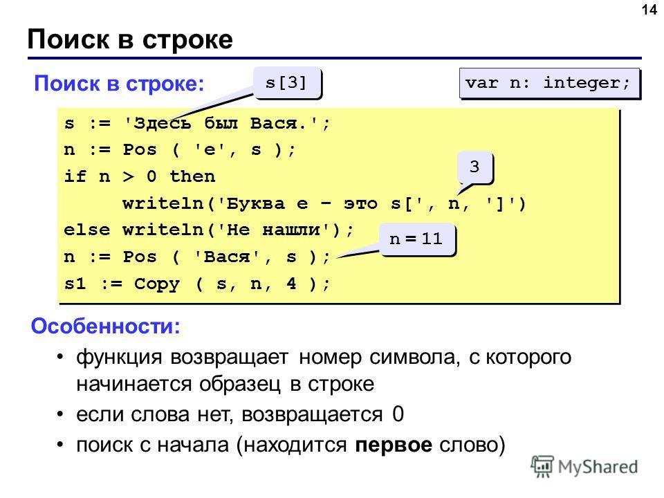 Поиск в строке 14 Поиск в строке: s := 'Здесь был Вася.'; n := Pos ( 'е', s ); if n > 0 then writeln('Буква е – это s[', n, ']') else writeln('Не нашли'); n := Pos ( 'Вася', s ); s1 := Copy ( s, n, 4 ); s := 'Здесь был Вася.'; n := Pos ( 'е', s ); if