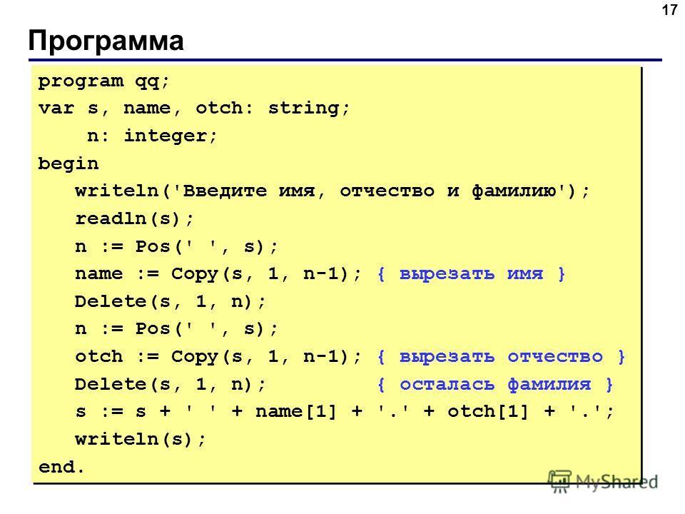 Программа 17 program qq; var s, name, otch: string; n: integer; begin writeln('Введите имя, отчество и фамилию'); readln(s); n := Pos(' ', s); name := Copy(s, 1, n-1); { вырезать имя } Delete(s, 1, n); n := Pos(' ', s); otch := Copy(s, 1, n-1); { выр