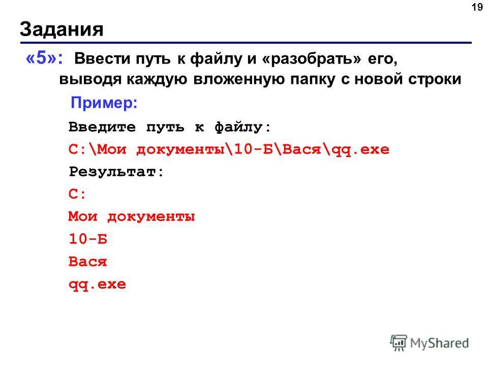Задания 19 «5»: Ввести путь к файлу и «разобрать» его, выводя каждую вложенную папку с новой строки Пример: Введите путь к файлу: C:\Мои документы\10-Б\Вася\qq.exe Результат: C: Мои документы 10-Б Вася qq.exe