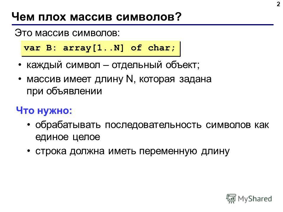 Чем плох массив символов? 2 var B: array[1..N] of char; Это массив символов: каждый символ – отдельный объект; массив имеет длину N, которая задана при объявлении Что нужно: обрабатывать последовательность символов как единое целое строка должна имет
