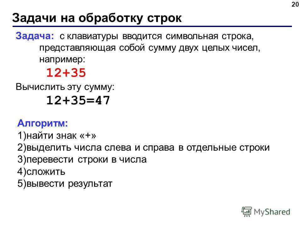 Задачи на обработку строк 20 Задача: с клавиатуры вводится символьная строка, представляющая собой сумму двух целых чисел, например: 12+35 Вычислить эту сумму: 12+35=47 Алгоритм: 1)найти знак «+» 2)выделить числа слева и справа в отдельные строки 3)п
