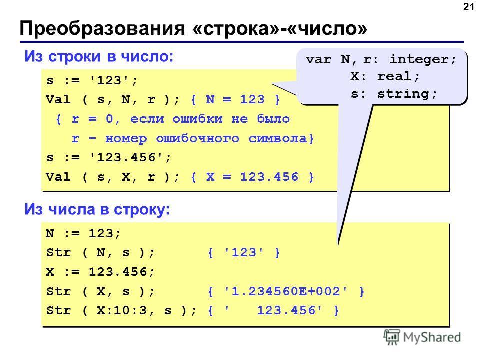 Преобразования «строка»-«число» 21 Из строки в число: s := '123'; Val ( s, N, r ); { N = 123 } { r = 0, если ошибки не было r – номер ошибочного символа} s := '123.456'; Val ( s, X, r ); { X = 123.456 } s := '123'; Val ( s, N, r ); { N = 123 } { r =