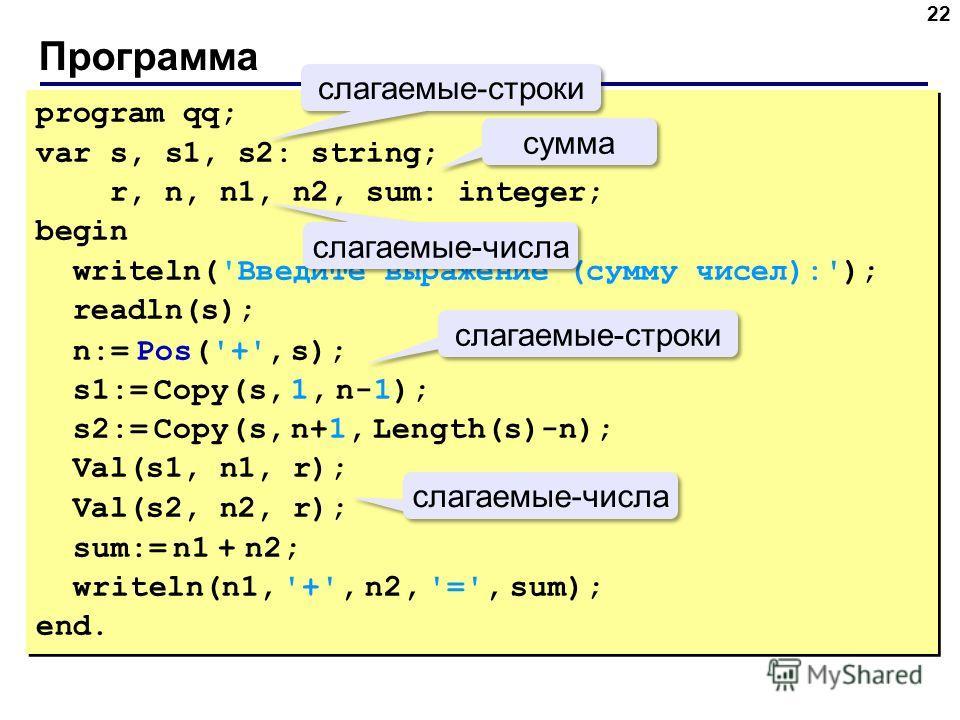 Программа 22 program qq; var s, s1, s2: string; r, n, n1, n2, sum: integer; begin writeln('Введите выражение (сумму чисел):'); readln(s); n:= Pos('+', s); s1:= Copy(s, 1, n-1); s2:= Copy(s, n+1, Length(s)-n); Val(s1, n1, r); Val(s2, n2, r); sum:= n1