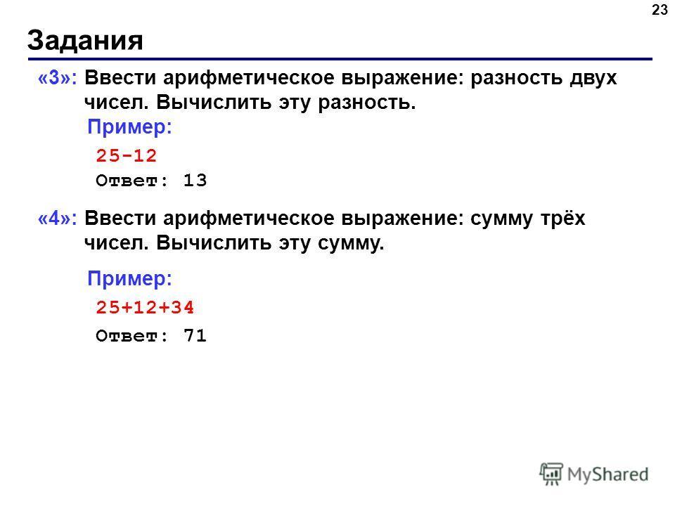 Задания 23 «3»: Ввести арифметическое выражение: разность двух чисел. Вычислить эту разность. Пример: 25-12 Ответ: 13 «4»: Ввести арифметическое выражение: сумму трёх чисел. Вычислить эту сумму. Пример: 25+12+34 Ответ: 71