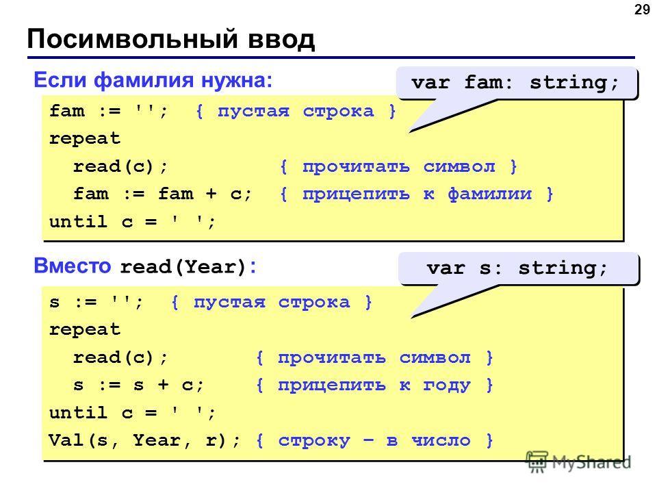 Посимвольный ввод 29 Если фамилия нужна: fam := ''; { пустая строка } repeat read(c); { прочитать символ } fam := fam + c; { прицепить к фамилии } until c = ' '; fam := ''; { пустая строка } repeat read(c); { прочитать символ } fam := fam + c; { приц