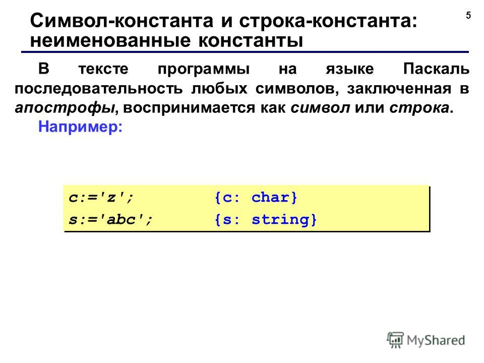 5 В тексте программы на языке Паскаль последовательность любых символов, заключенная в апострофы, воспринимается как символ или строка. Например: Символ-константа и строка-константа: неименованные константы c:='z';{c: char} s:='abc';{s: string} c:='z