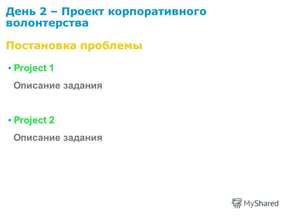 День 2 – Проект корпоративного волонтерства Постановка проблемы Project 1 Описание задания Project 2 Описание задания