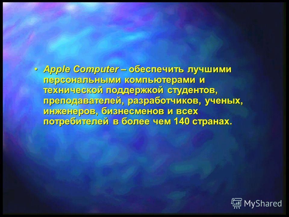 Apple Computer – обеспечить лучшими персональными компьютерами и технической поддержкой студентов, преподавателей, разработчиков, ученых, инженеров, бизнесменов и всех потребителей в более чем 140 странах.