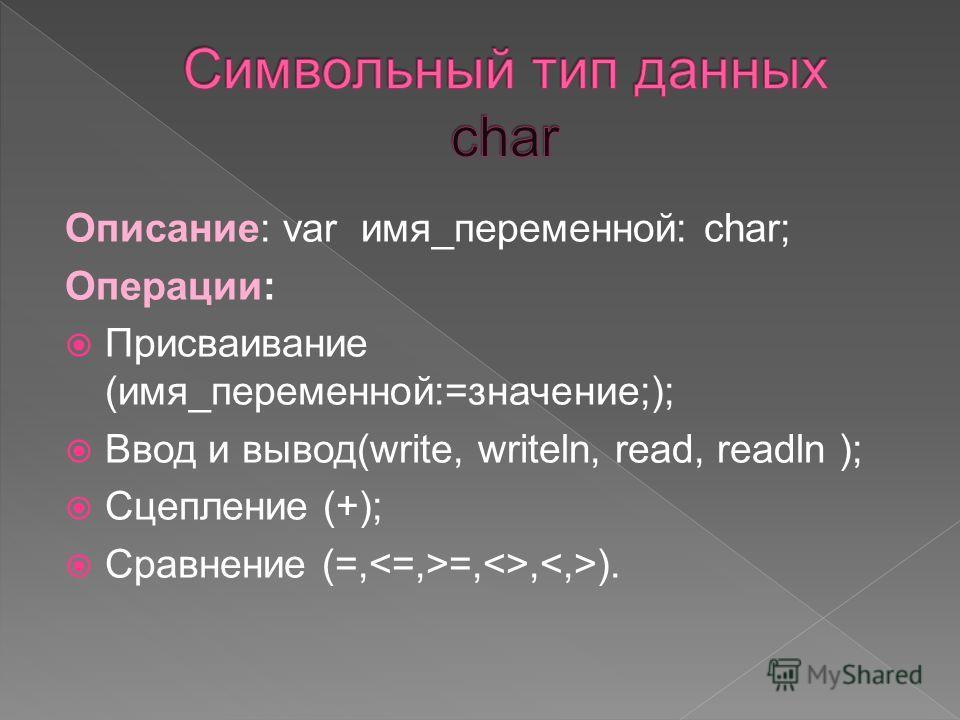 Описание: var имя_переменной: char; Операции: Присваивание (имя_переменной:=значение;); Ввод и вывод(write, writeln, read, readln ); Сцепление (+); Сравнение (=, =,, ).