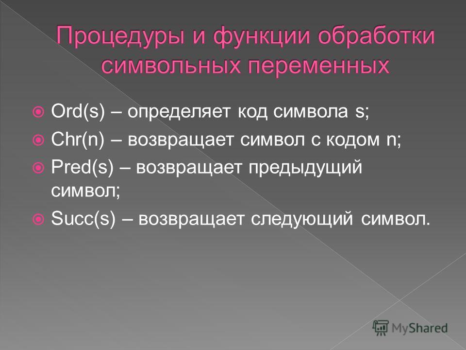 Ord(s) – определяет код символа s; Chr(n) – возвращает символ с кодом n; Pred(s) – возвращает предыдущий символ; Succ(s) – возвращает следующий символ.