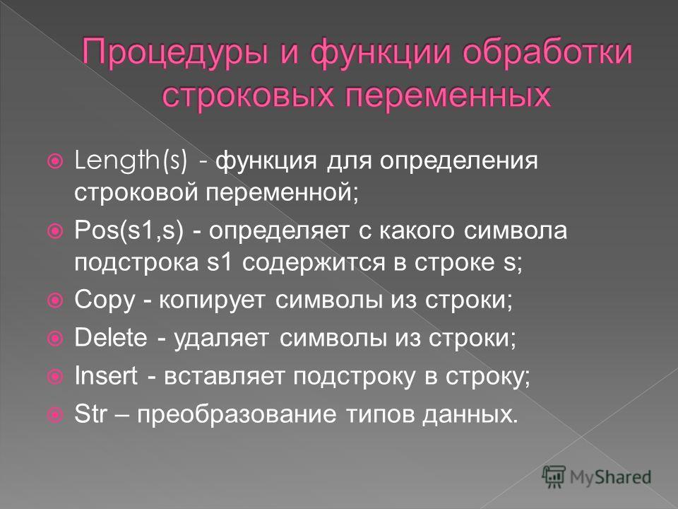 Length(s) - функция для определения строковой переменной; Pos(s1,s) - определяет с какого символа подстрока s1 содержится в строке s; Copy - копирует символы из строки; Delete - удаляет символы из строки; Insert - вставляет подстроку в строку; Str –