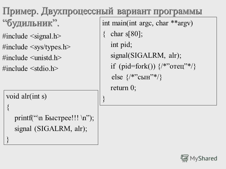 Пример. Двухпроцессный вариант программыбудильник. #include void alr(int s) { printf(\n Быстрее!!! \n); signal (SIGALRM, alr); } int main(int argc, char **argv) { char s[80]; int pid; signal(SIGALRM, alr); if (pid=fork()) {/*отец*/} else {/*сын*/} re