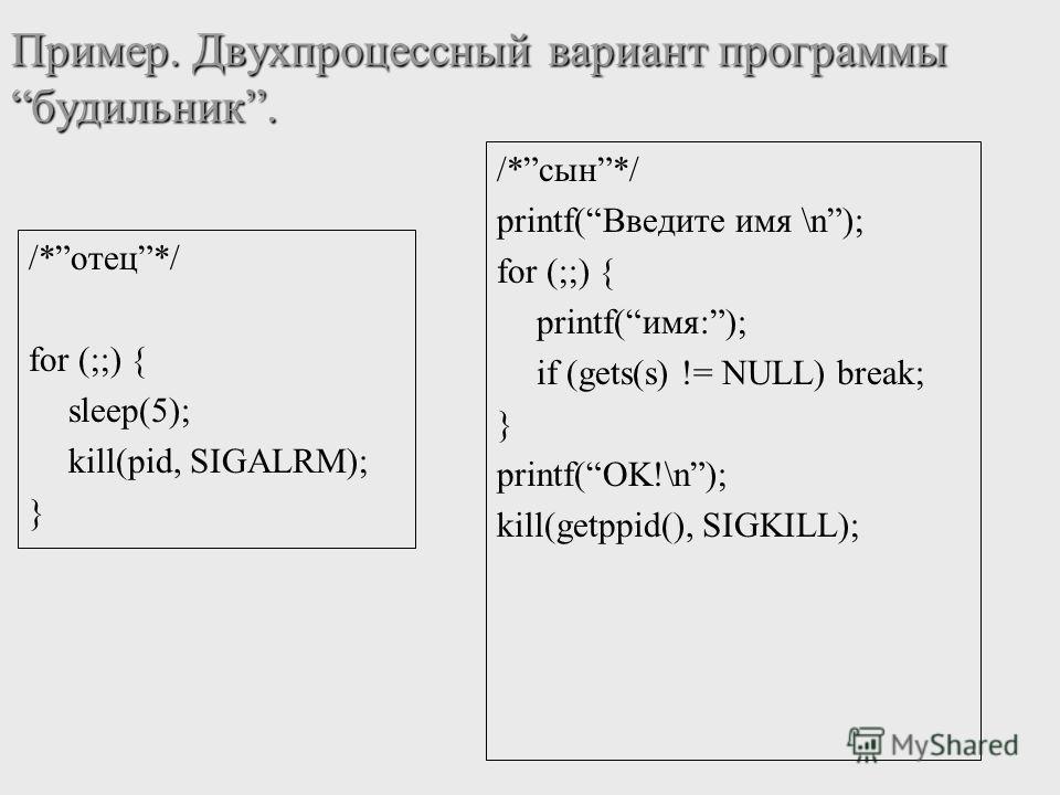 Пример. Двухпроцессный вариант программыбудильник. /*отец*/ for (;;) { sleep(5); kill(pid, SIGALRM); } /*сын*/ printf(Введите имя \n); for (;;) { printf(имя:); if (gets(s) != NULL) break; } printf(OK!\n); kill(getppid(), SIGKILL);