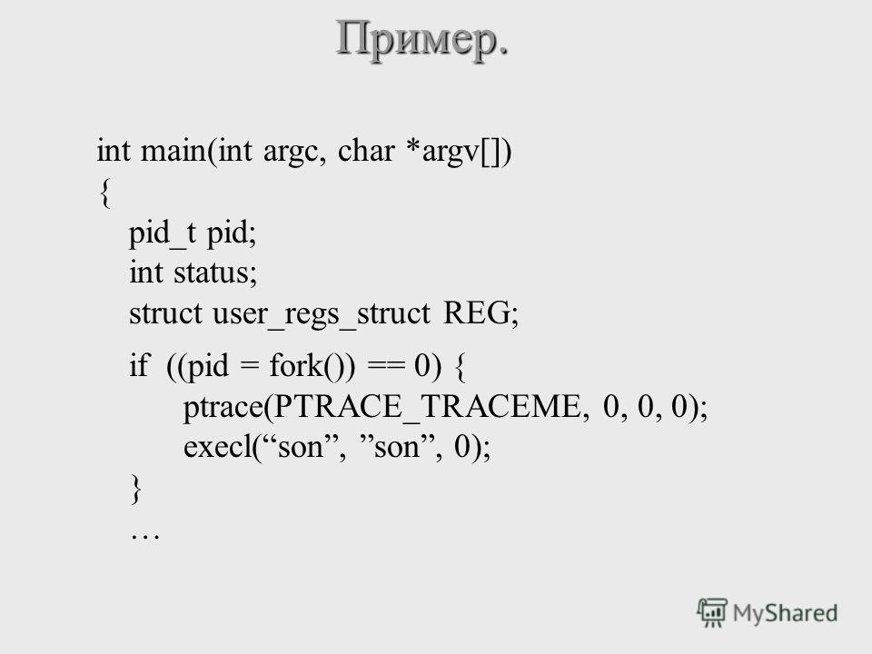 Пример. int main(int argc, char *argv[]) { pid_t pid; int status; struct user_regs_struct REG; if ((pid = fork()) == 0) { ptrace(PTRACE_TRACEME, 0, 0, 0); execl(son, son, 0); } …