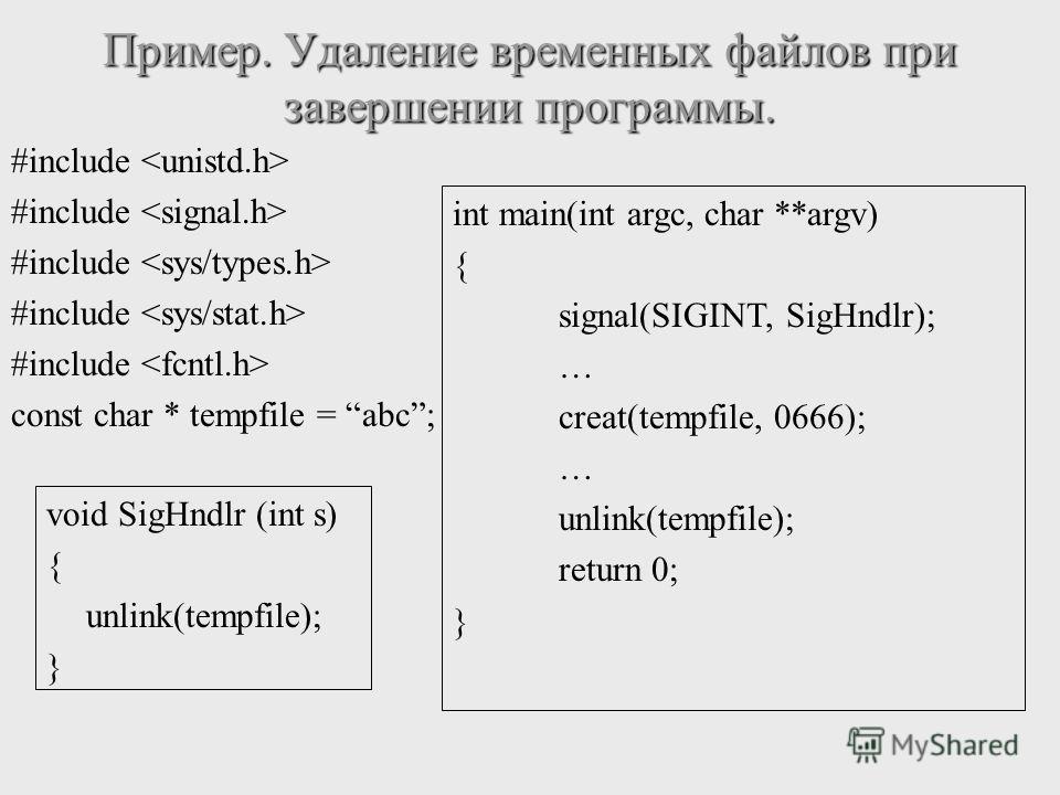 #include const char * tempfile = abc; Пример. Удаление временных файлов при завершении программы. void SigHndlr (int s) { unlink(tempfile); } int main(int argc, char **argv) { signal(SIGINT, SigHndlr); … creat(tempfile, 0666); … unlink(tempfile); ret