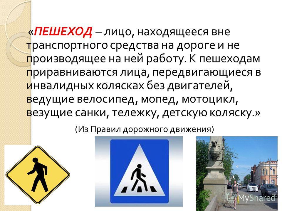 « ПЕШЕХОД – лицо, находящееся вне транспортного средства на дороге и не производящее на ней работу. К пешеходам приравниваются лица, передвигающиеся в инвалидных колясках без двигателей, ведущие велосипед, мопед, мотоцикл, везущие санки, тележку, дет