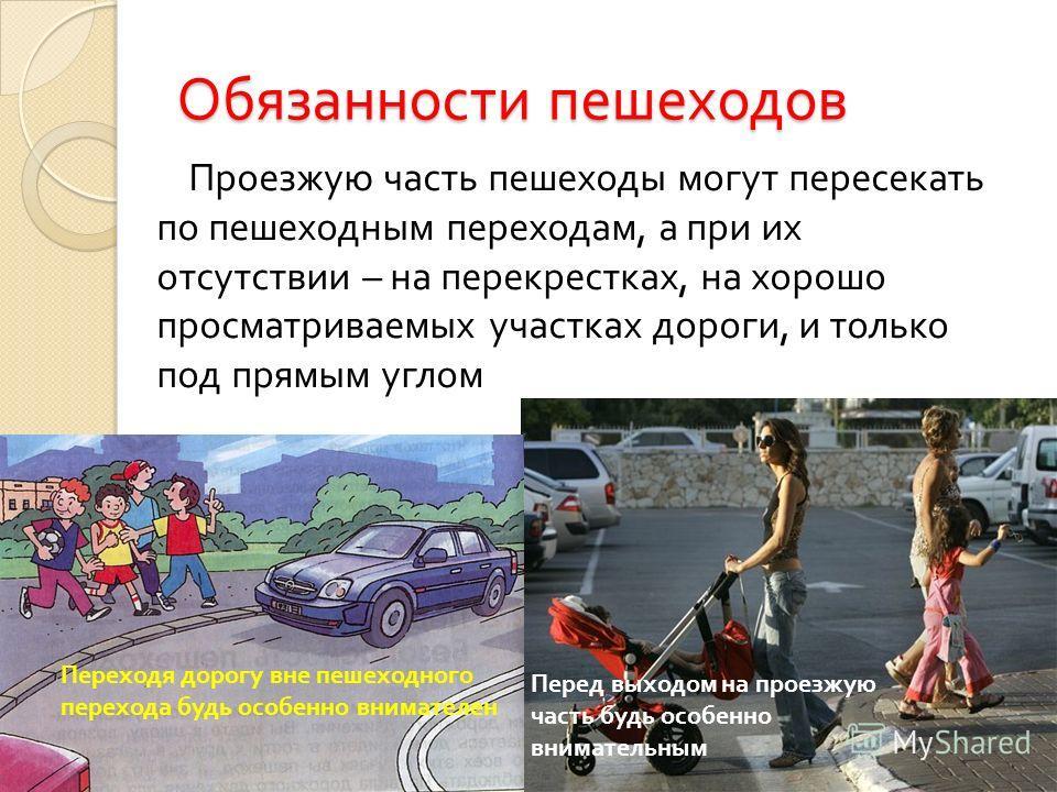 Обязанности пешеходов Проезжую часть пешеходы могут пересекать по пешеходным переходам, а при их отсутствии – на перекрестках, на хорошо просматриваемых участках дороги, и только под прямым углом Переходя дорогу вне пешеходного перехода будь особенно