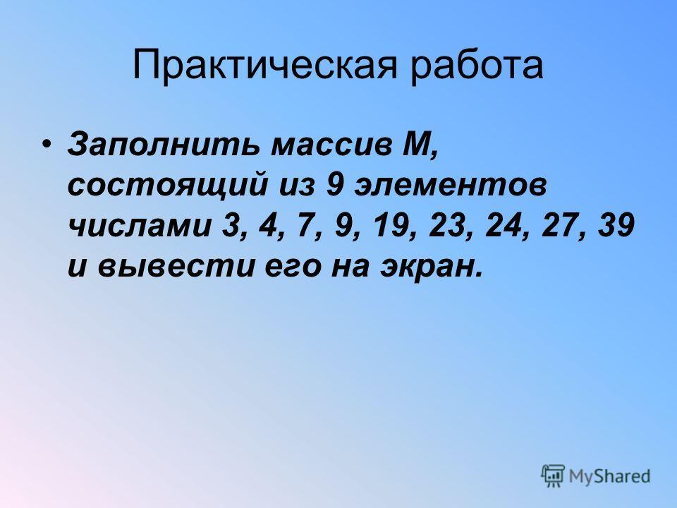 Практическая работа Заполнить массив М, состоящий из 9 элементов числами 3, 4, 7, 9, 19, 23, 24, 27, 39 и вывести его на экран.