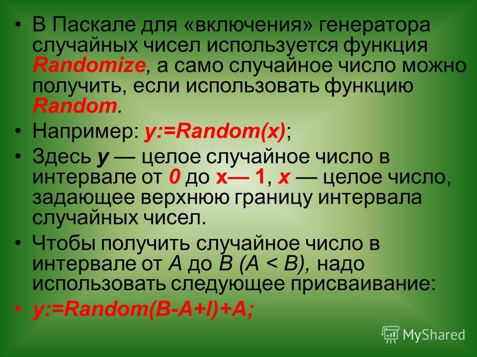 В Паскале для «включения» генератора случайных чисел используется функция Randomize, а само случайное число можно получить, если использовать функцию Random. Например: у:=Random(x); Здесь у целое случайное число в интервале от 0 до х 1, х целое число
