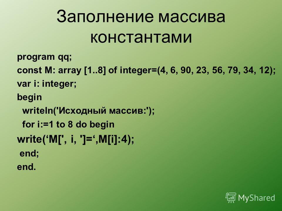Заполнение массива константами program qq; сonst М: array [1..8] of integer=(4, 6, 90, 23, 56, 79, 34, 12); var i: integer; begin writeln('Исходный массив:'); for i:=1 to 8 do begin write(M[', i, ']=,M[i]:4); end; end.