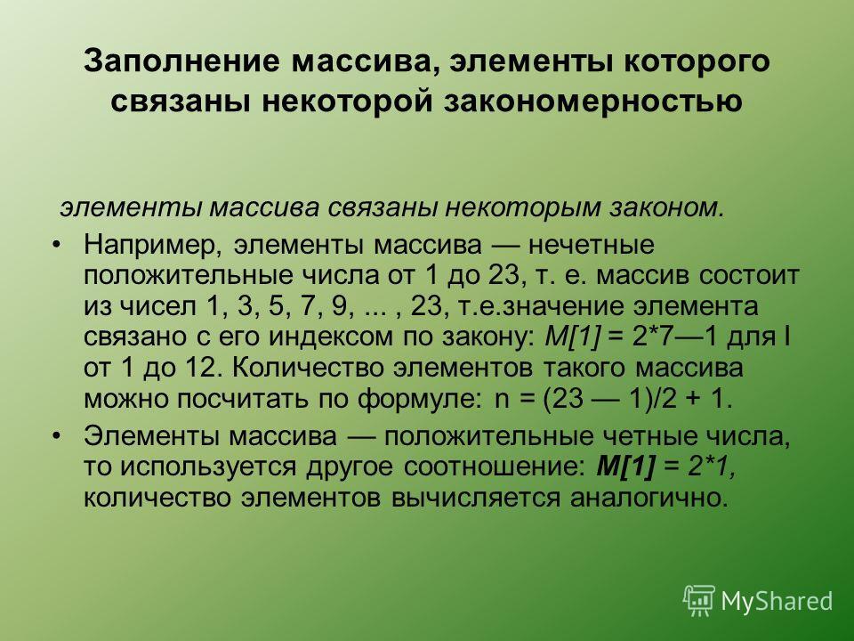 Заполнение массива, элементы которого связаны некоторой закономерностью элементы массива связаны некоторым законом. Например, элементы массива нечетные положительные числа от 1 до 23, т. е. массив состоит из чисел 1, 3, 5, 7, 9,..., 23, т.е.значение