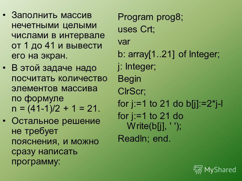 Заполнить массив нечетными целыми числами в интервале от 1 до 41 и вывести его на экран. В этой задаче надо посчитать количество элементов массива по формуле n = (41-1)/2 + 1 = 21. Остальное решение не требует пояснения, и можно сразу написать програ