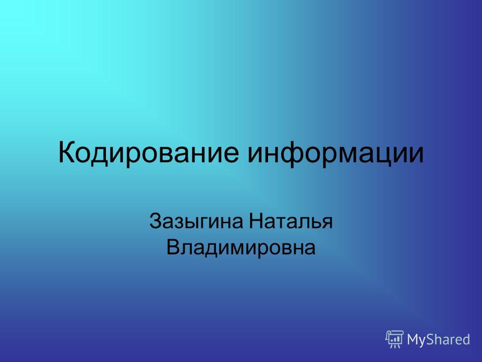 Кодирование информации Зазыгина Наталья Владимировна