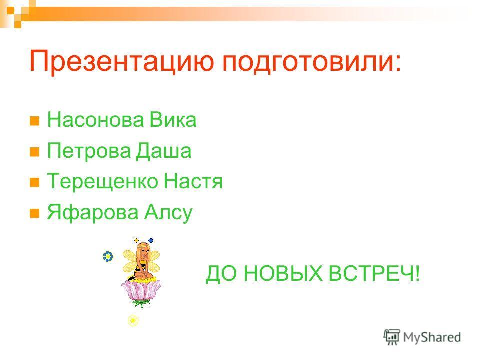 Презентацию подготовили: Насонова Вика Петрова Даша Терещенко Настя Яфарова Алсу ДО НОВЫХ ВСТРЕЧ!