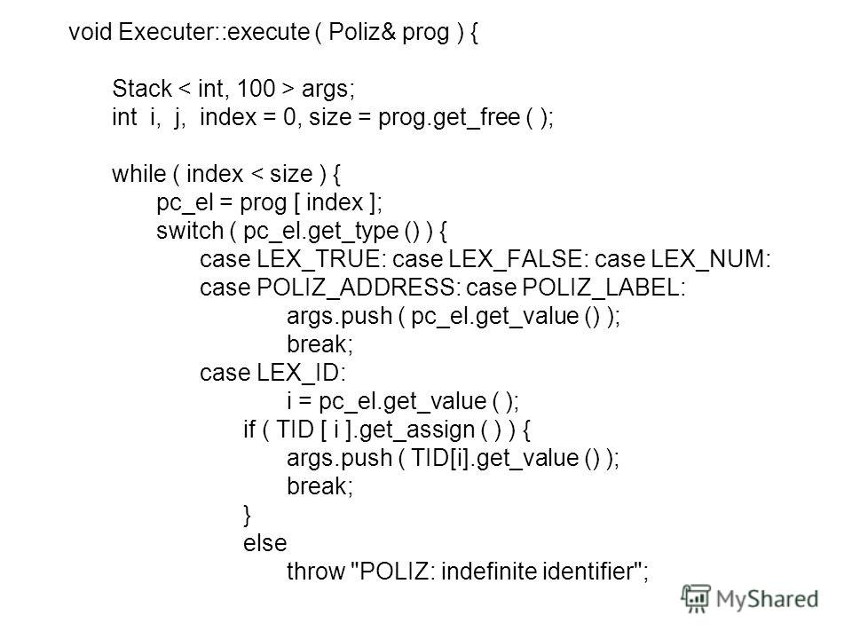 void Executer::execute ( Poliz& prog ) { Stack args; int i, j, index = 0, size = prog.get_free ( ); while ( index < size ) { pc_el = prog [ index ]; switch ( pc_el.get_type () ) { case LEX_TRUE: case LEX_FALSE: case LEX_NUM: case POLIZ_ADDRESS: case