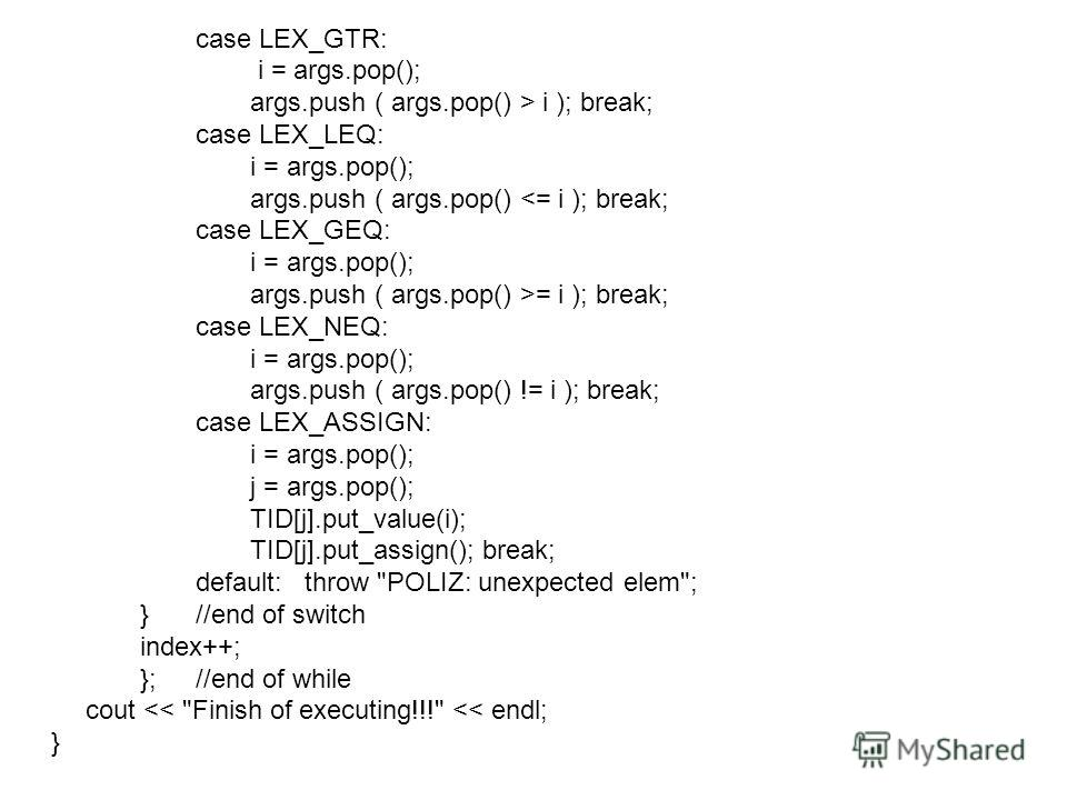 case LEX_GTR: i = args.pop(); args.push ( args.pop() > i ); break; case LEX_LEQ: i = args.pop(); args.push ( args.pop() = i ); break; case LEX_NEQ: i = args.pop(); args.push ( args.pop() != i ); break; case LEX_ASSIGN: i = args.pop(); j = args.pop();