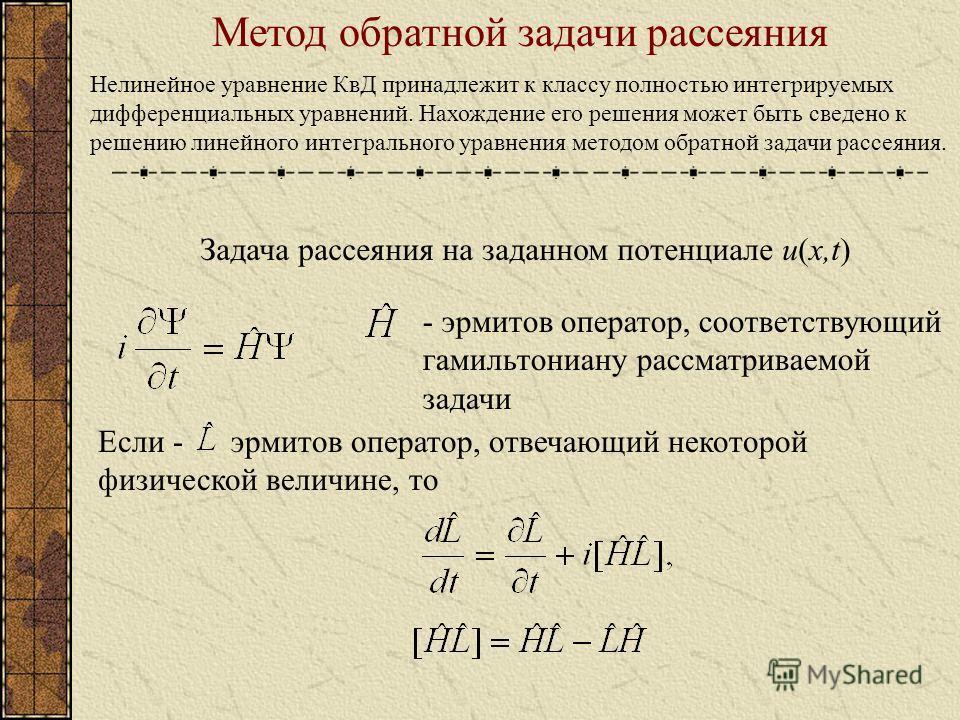 Метод обратной задачи рассеяния Нелинейное уравнение КвД принадлежит к классу полностью интегрируемых дифференциальных уравнений. Нахождение его решения может быть сведено к решению линейного интегрального уравнения методом обратной задачи рассеяния.