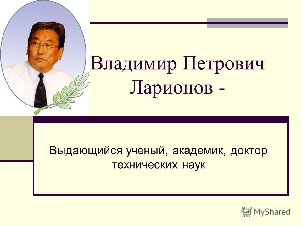 Владимир Петрович Ларионов - Выдающийся ученый, академик, доктор технических наук