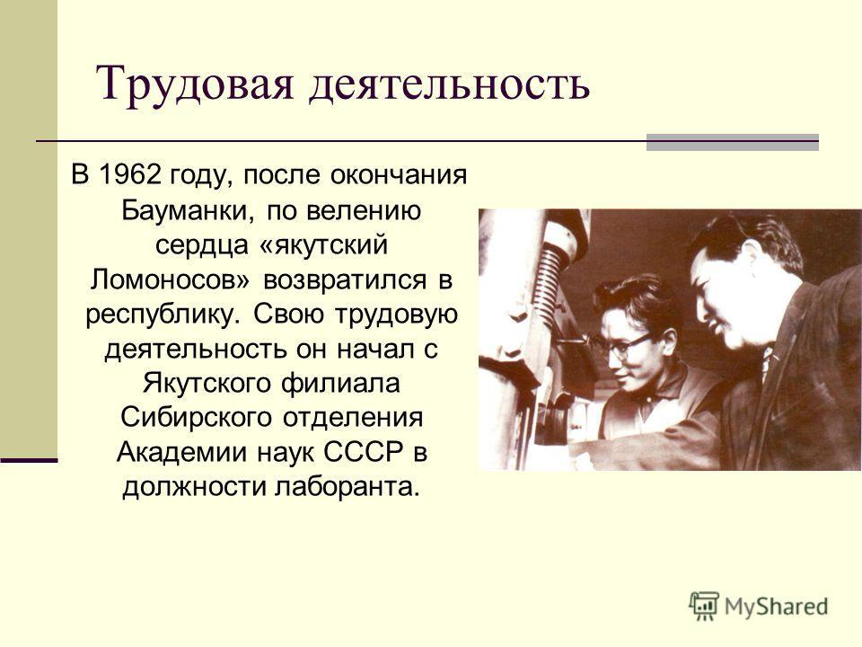 Трудовая деятельность В 1962 году, после окончания Бауманки, по велению сердца «якутский Ломоносов» возвратился в республику. Свою трудовую деятельность он начал с Якутского филиала Сибирского отделения Академии наук СССР в должности лаборанта.